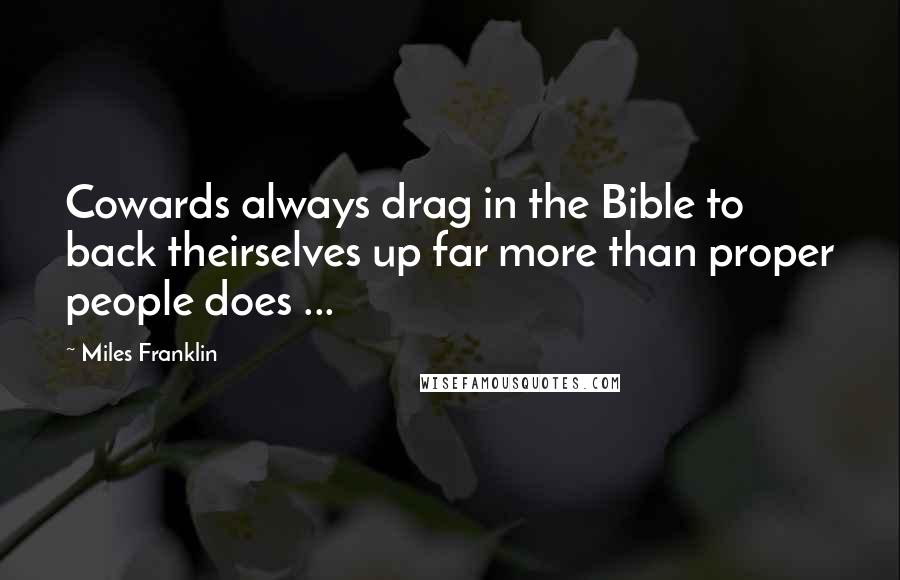Miles Franklin quotes: Cowards always drag in the Bible to back theirselves up far more than proper people does ...