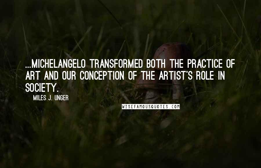 Miles J. Unger quotes: ...Michelangelo transformed both the practice of art and our conception of the artist's role in society.