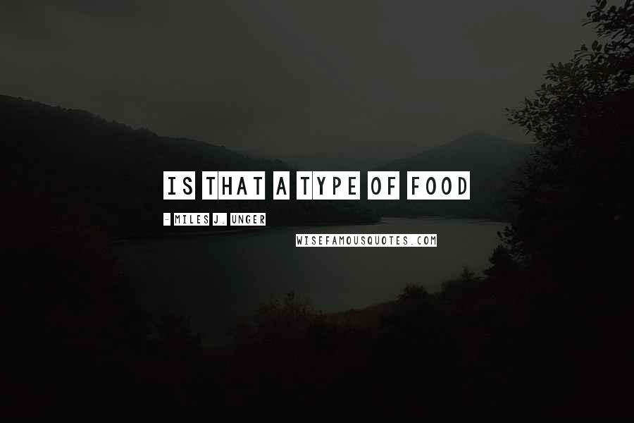 Miles J. Unger quotes: Is that a type of food