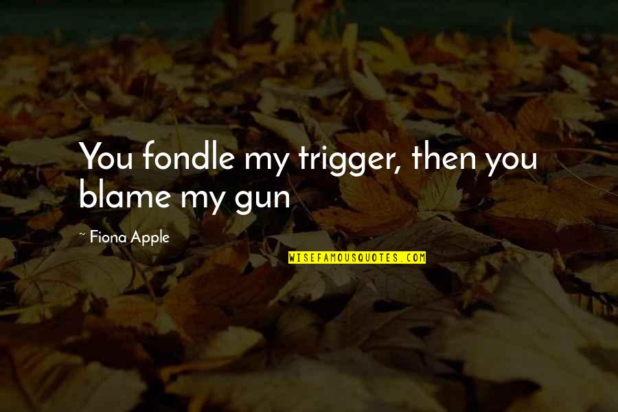 Miles Kane Song Quotes By Fiona Apple: You fondle my trigger, then you blame my