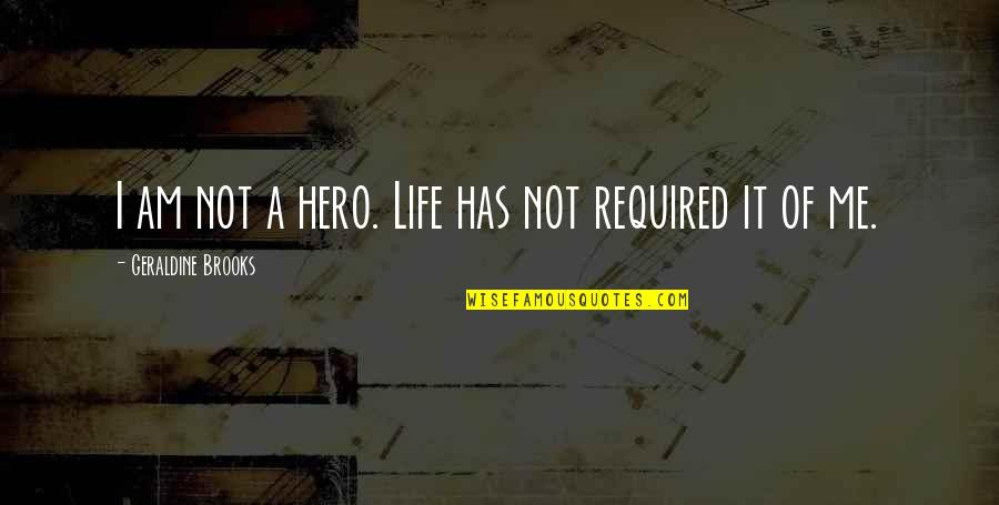Miles Kane Song Quotes By Geraldine Brooks: I am not a hero. Life has not