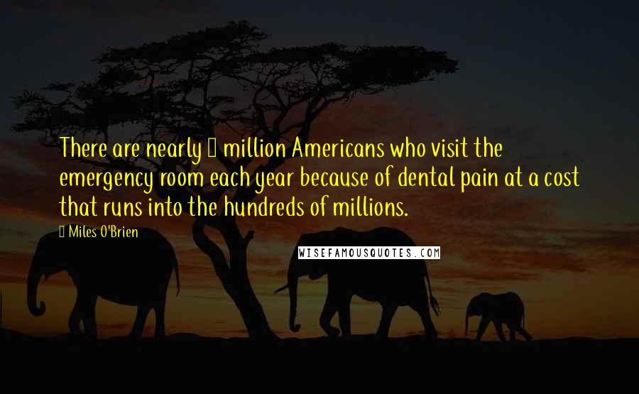 Miles O'Brien quotes: There are nearly 1 million Americans who visit the emergency room each year because of dental pain at a cost that runs into the hundreds of millions.