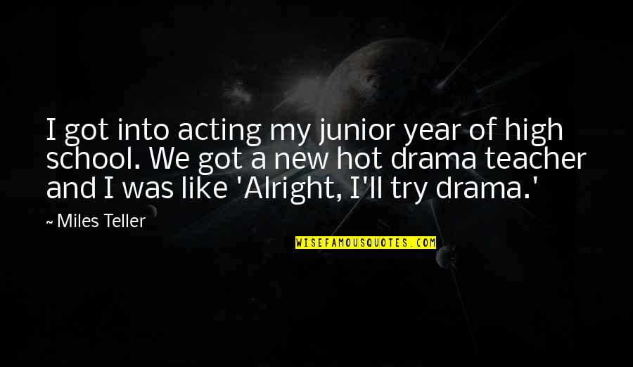 Miles Teller Quotes By Miles Teller: I got into acting my junior year of