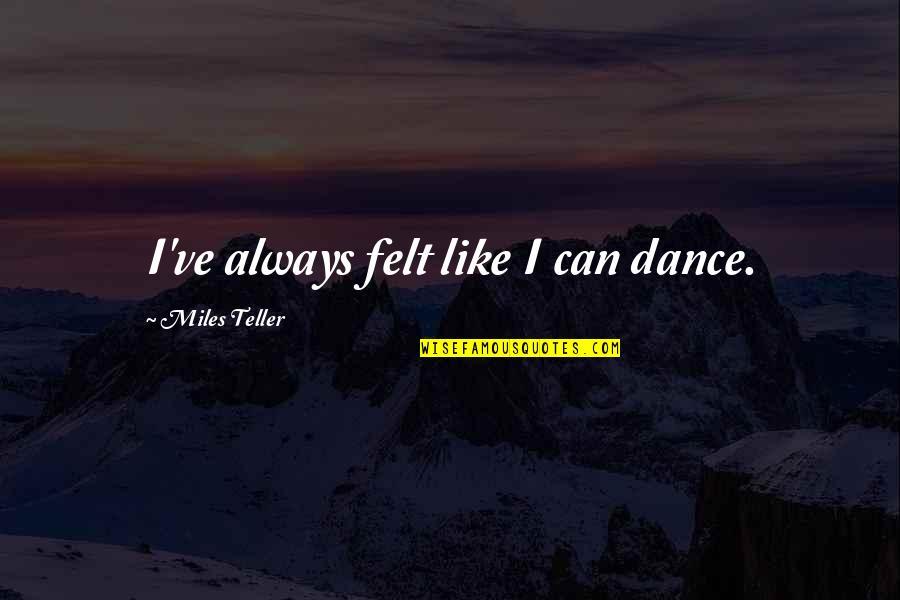 Miles Teller Quotes By Miles Teller: I've always felt like I can dance.