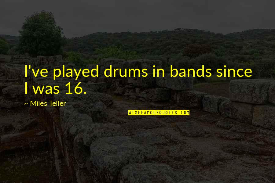 Miles Teller Quotes By Miles Teller: I've played drums in bands since I was