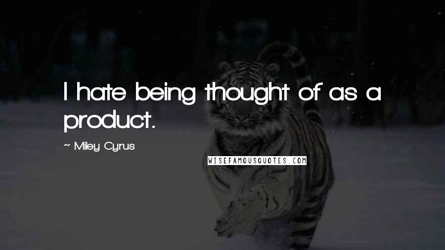 Miley Cyrus quotes: I hate being thought of as a product.