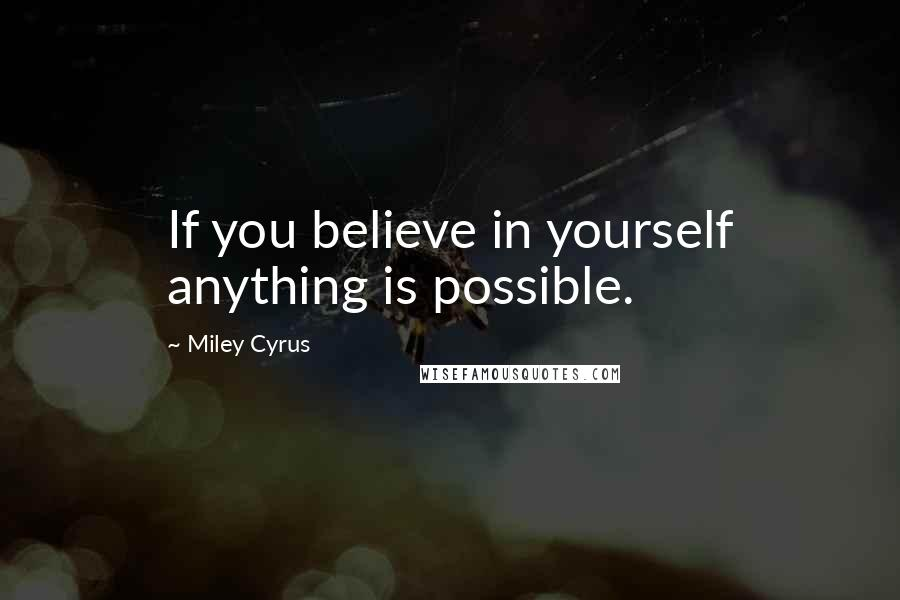 Miley Cyrus quotes: If you believe in yourself anything is possible.