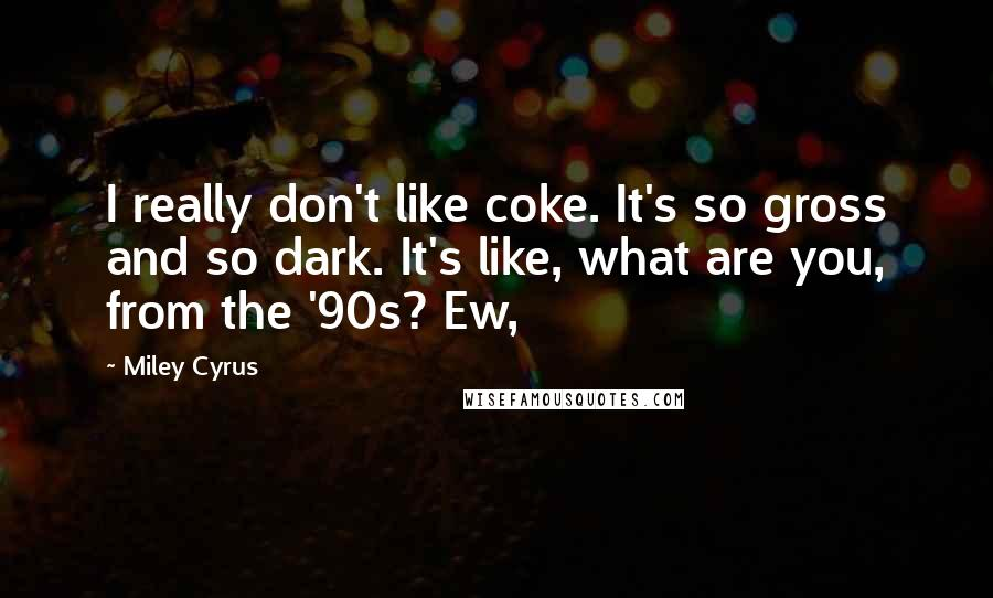 Miley Cyrus quotes: I really don't like coke. It's so gross and so dark. It's like, what are you, from the '90s? Ew,