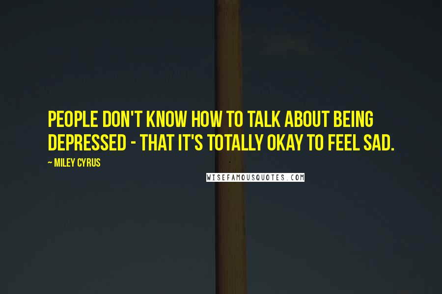 Miley Cyrus quotes: People don't know how to talk about being depressed - that it's totally okay to feel sad.