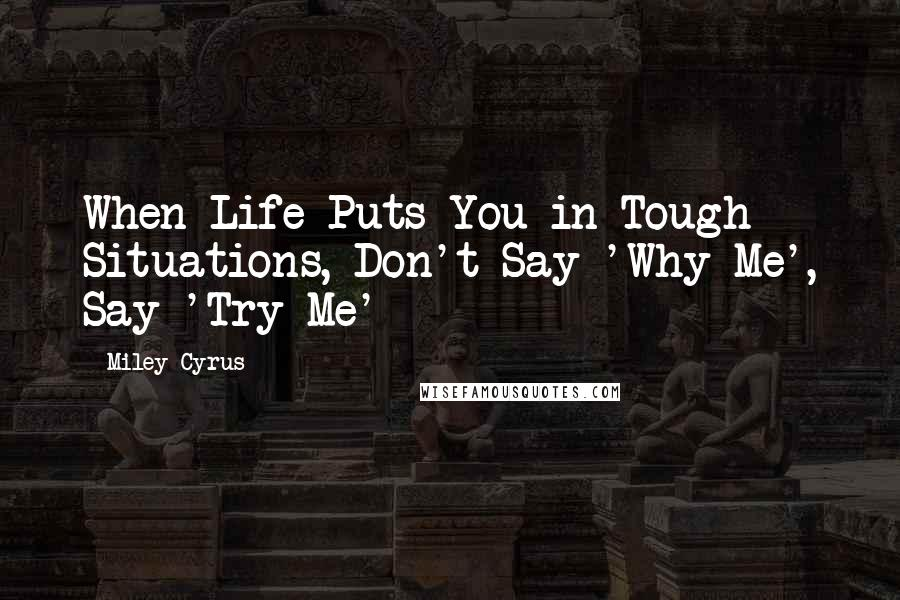 Miley Cyrus quotes: When Life Puts You in Tough Situations, Don't Say 'Why Me', Say 'Try Me'