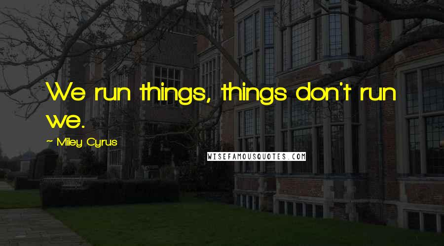 Miley Cyrus quotes: We run things, things don't run we.