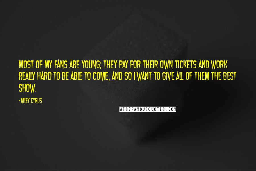 Miley Cyrus quotes: Most of my fans are young; they pay for their own tickets and work really hard to be able to come, and so I want to give all of them