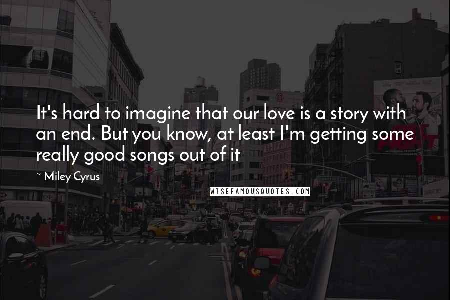 Miley Cyrus quotes: It's hard to imagine that our love is a story with an end. But you know, at least I'm getting some really good songs out of it