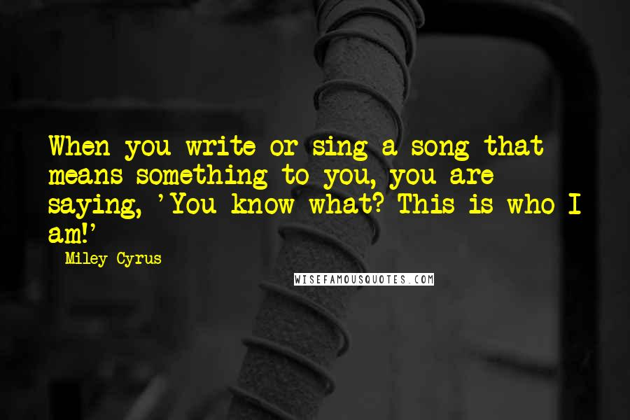 Miley Cyrus quotes: When you write or sing a song that means something to you, you are saying, 'You know what? This is who I am!'