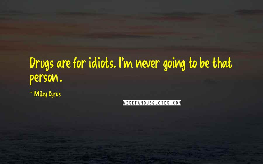 Miley Cyrus quotes: Drugs are for idiots. I'm never going to be that person.