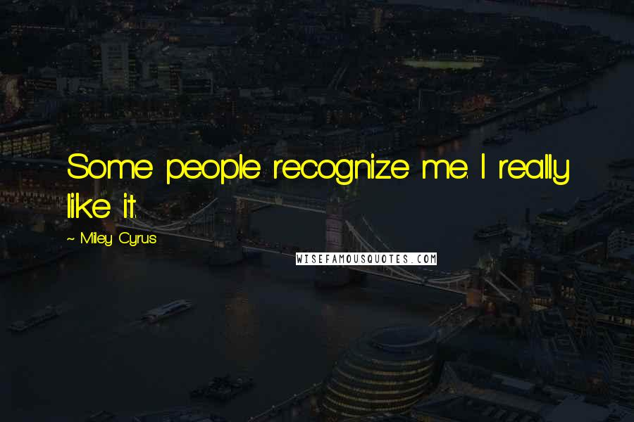 Miley Cyrus quotes: Some people recognize me. I really like it.