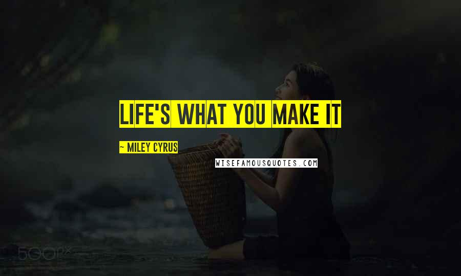 Miley Cyrus quotes: Life's what you make it