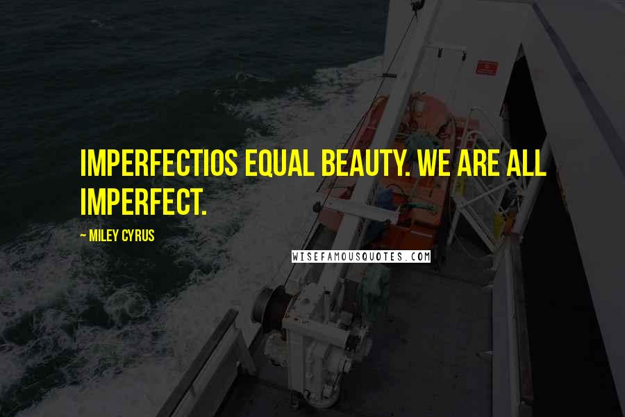 Miley Cyrus quotes: Imperfectios equal beauty. We are all imperfect.