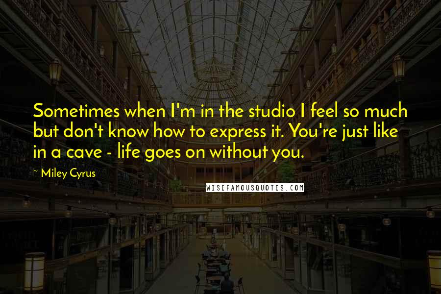 Miley Cyrus quotes: Sometimes when I'm in the studio I feel so much but don't know how to express it. You're just like in a cave - life goes on without you.
