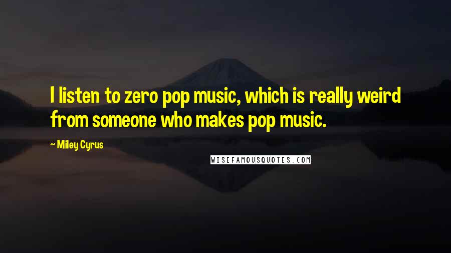 Miley Cyrus quotes: I listen to zero pop music, which is really weird from someone who makes pop music.