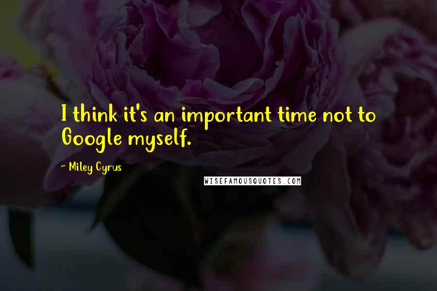 Miley Cyrus quotes: I think it's an important time not to Google myself.