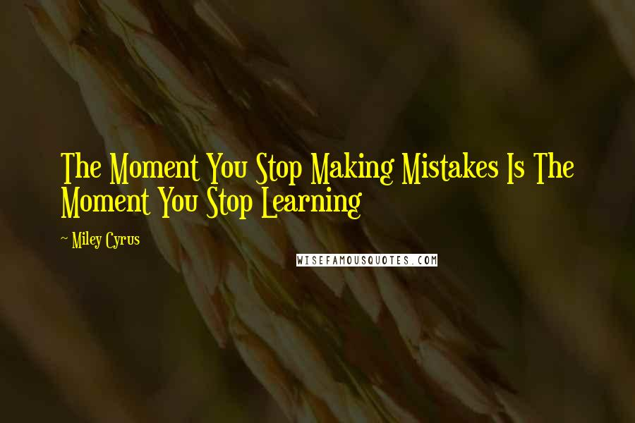 Miley Cyrus quotes: The Moment You Stop Making Mistakes Is The Moment You Stop Learning