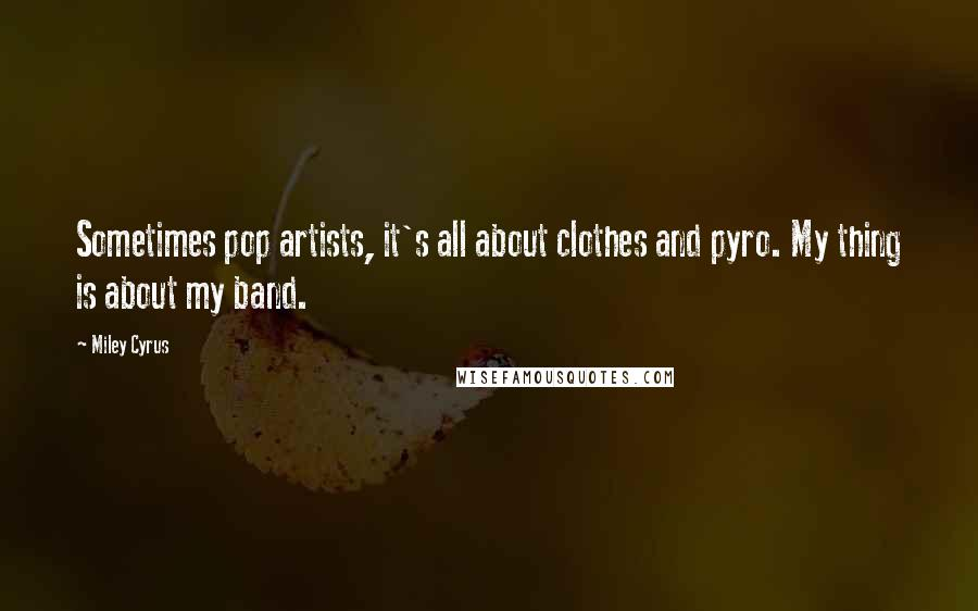 Miley Cyrus quotes: Sometimes pop artists, it's all about clothes and pyro. My thing is about my band.