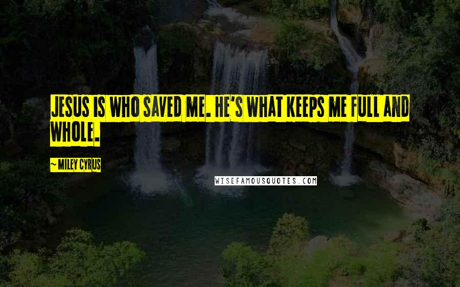 Miley Cyrus quotes: Jesus is who saved me. He's what keeps me full and whole.