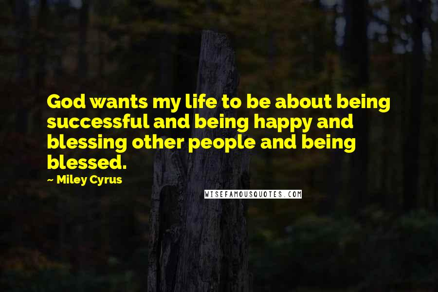 Miley Cyrus quotes: God wants my life to be about being successful and being happy and blessing other people and being blessed.