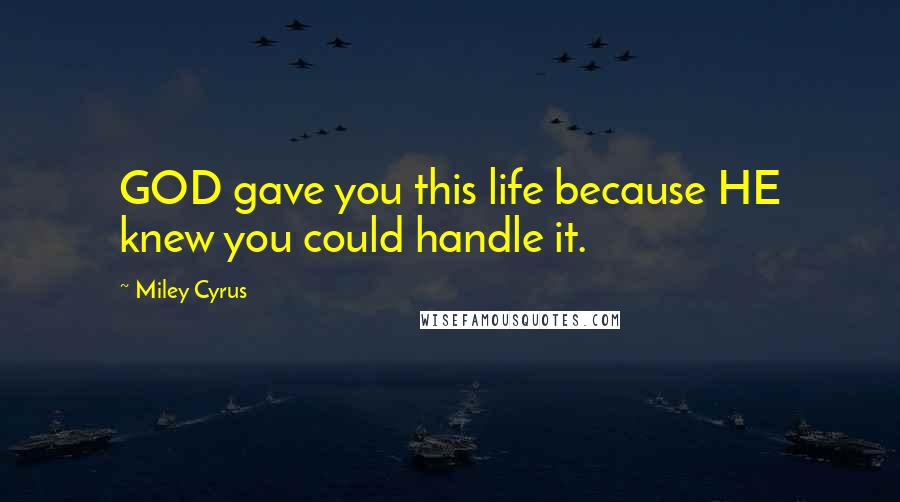 Miley Cyrus quotes: GOD gave you this life because HE knew you could handle it.