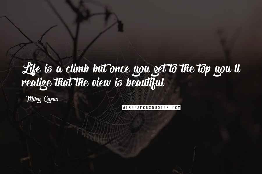 Miley Cyrus quotes: Life is a climb but once you get to the top you'll realize that the view is beautiful!!