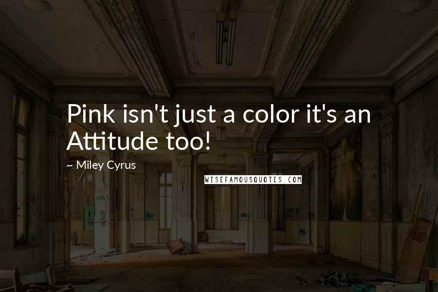 Miley Cyrus quotes: Pink isn't just a color it's an Attitude too!