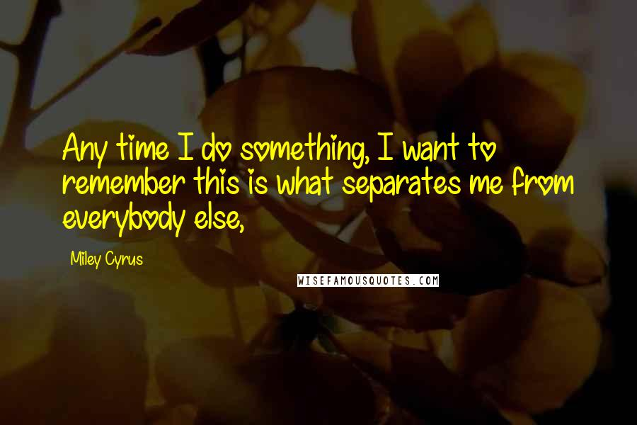 Miley Cyrus quotes: Any time I do something, I want to remember this is what separates me from everybody else,