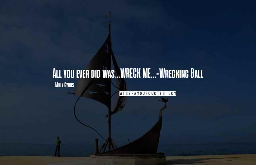 Miley Cyrus quotes: All you ever did was...WRECK ME...-Wrecking Ball