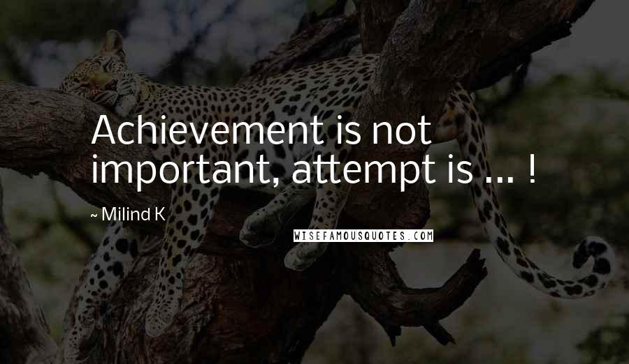 Milind K quotes: Achievement is not important, attempt is ... !