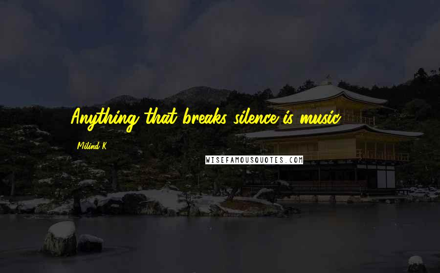 Milind K quotes: Anything that breaks silence is music ... !
