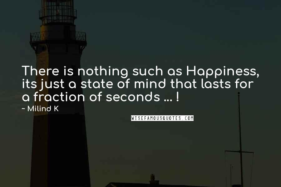 Milind K quotes: There is nothing such as Happiness, its just a state of mind that lasts for a fraction of seconds ... !