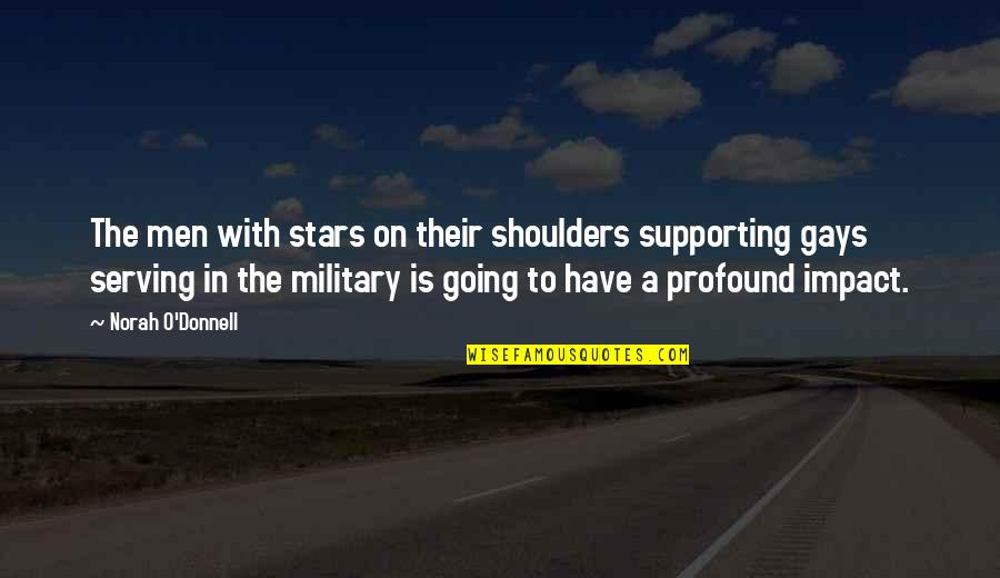 Military Serving Quotes By Norah O'Donnell: The men with stars on their shoulders supporting