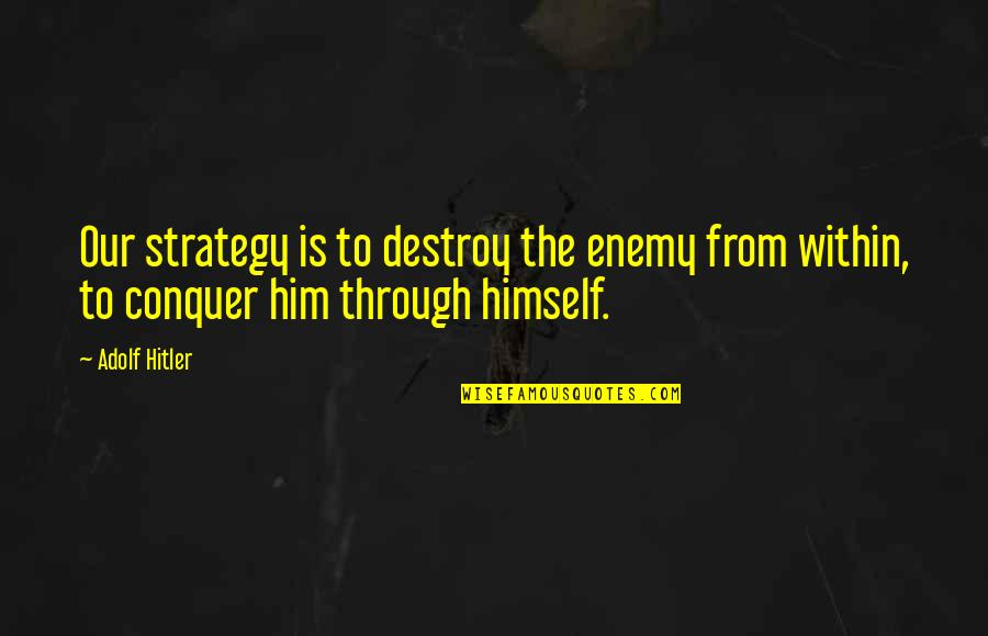 Military Strategy Quotes By Adolf Hitler: Our strategy is to destroy the enemy from