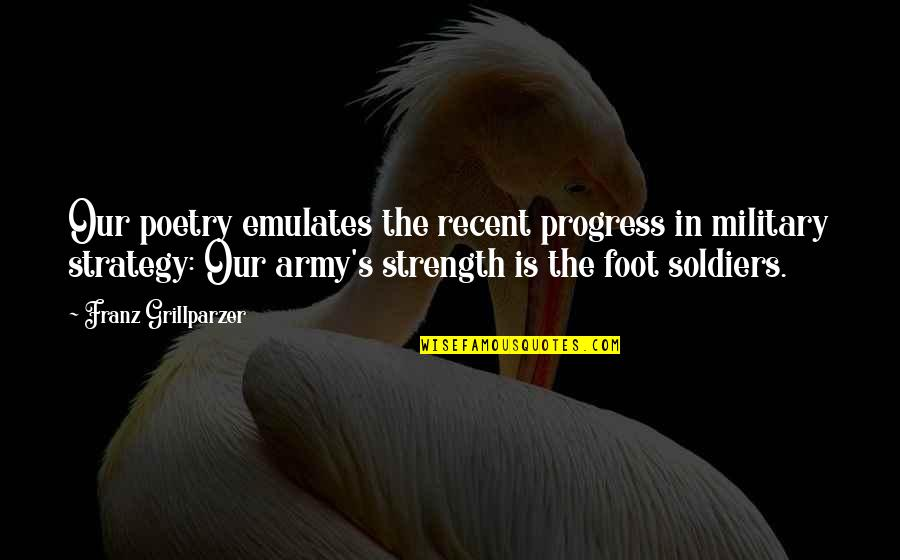 Military Strategy Quotes By Franz Grillparzer: Our poetry emulates the recent progress in military