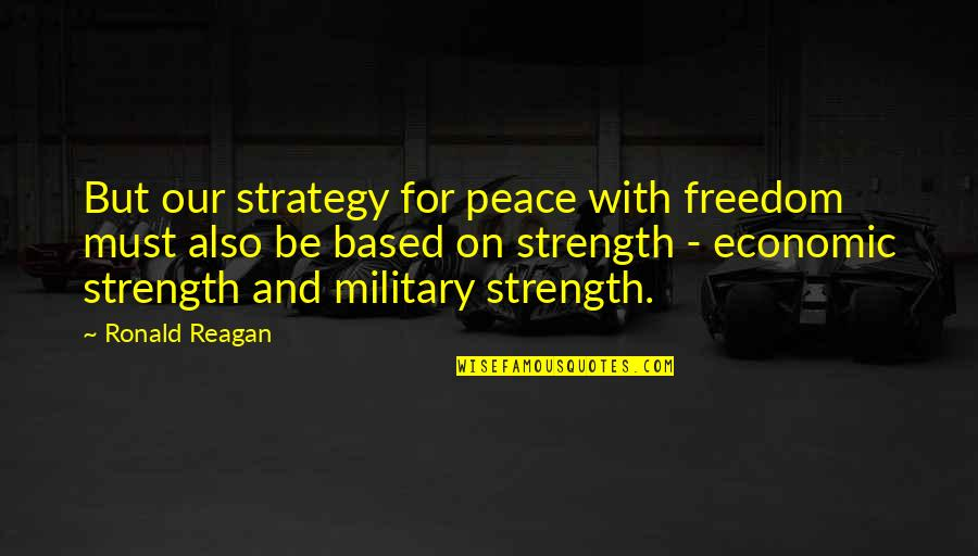 Military Strategy Quotes By Ronald Reagan: But our strategy for peace with freedom must