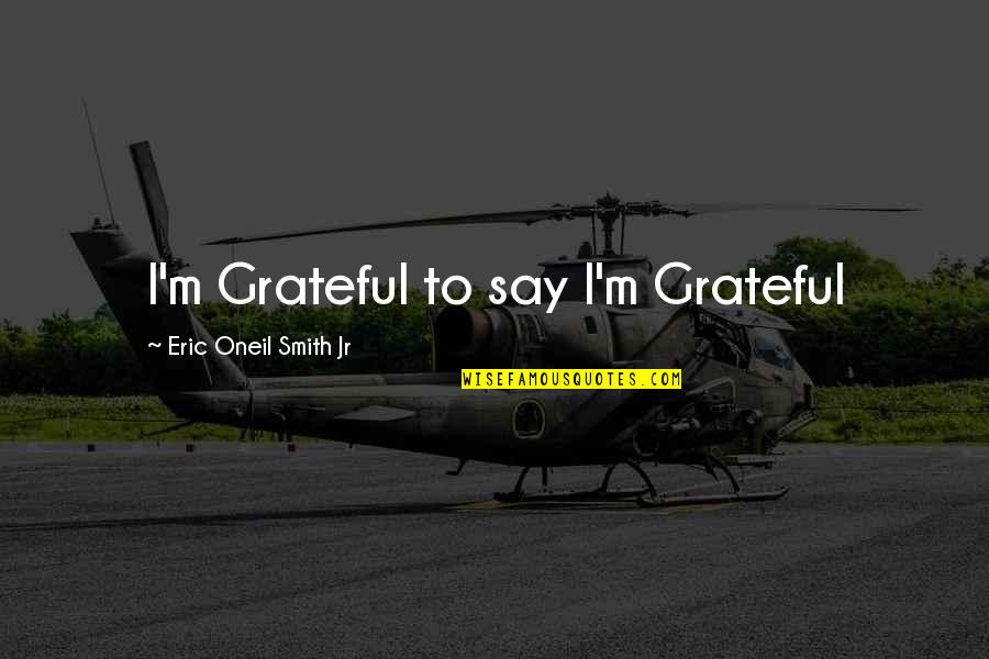 Military Training Instructor Quotes By Eric Oneil Smith Jr: I'm Grateful to say I'm Grateful