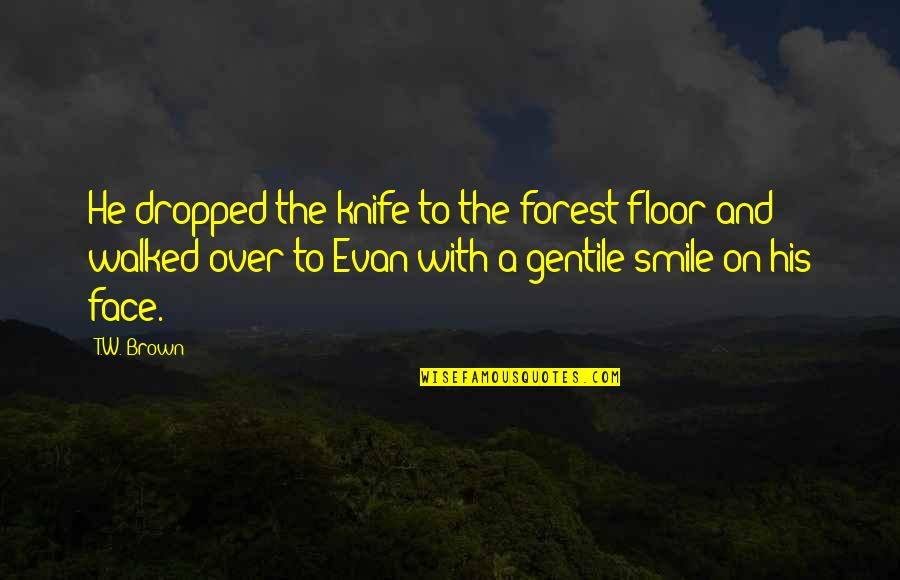 Miljkovi Quotes By T.W. Brown: He dropped the knife to the forest floor
