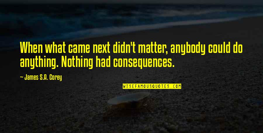 Milk And Honey Book Quotes By James S.A. Corey: When what came next didn't matter, anybody could