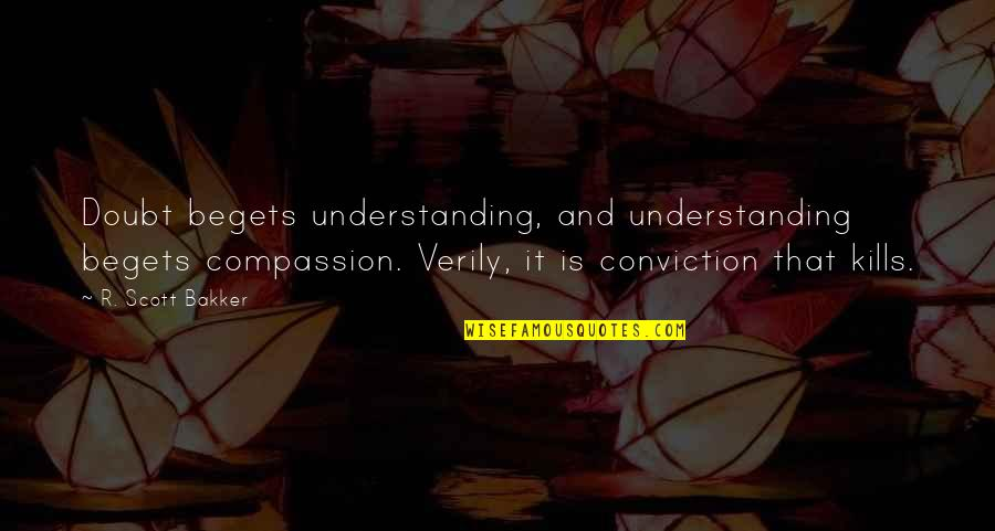 Milkman Quotes By R. Scott Bakker: Doubt begets understanding, and understanding begets compassion. Verily,