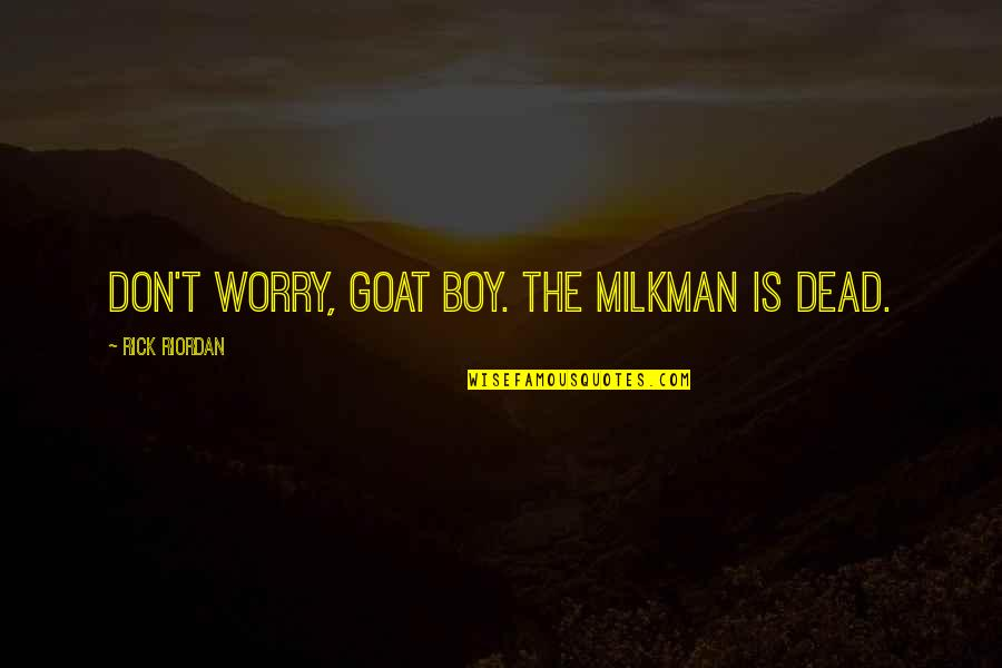 Milkman Quotes By Rick Riordan: Don't worry, goat boy. The milkman is dead.