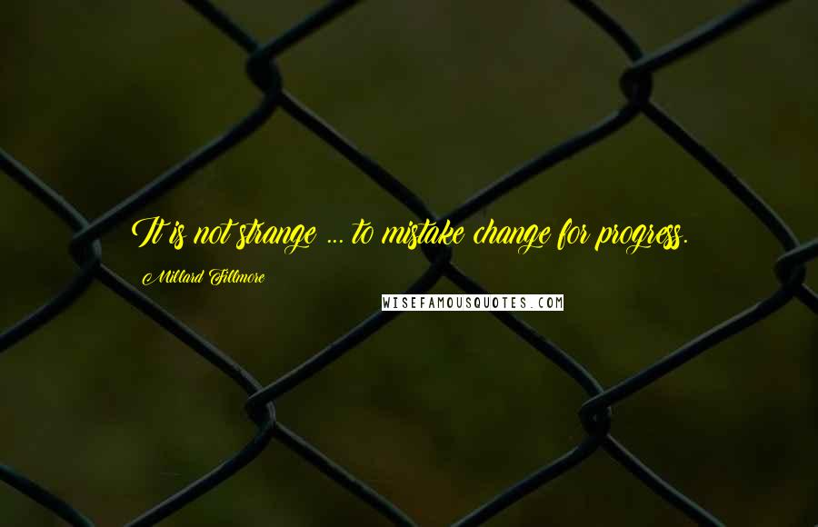 Millard Fillmore quotes: It is not strange ... to mistake change for progress.