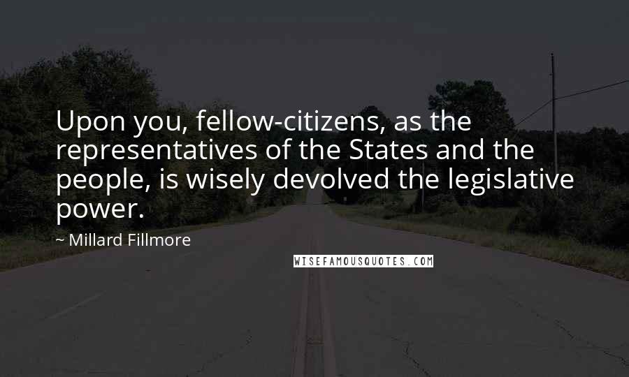 Millard Fillmore quotes: Upon you, fellow-citizens, as the representatives of the States and the people, is wisely devolved the legislative power.