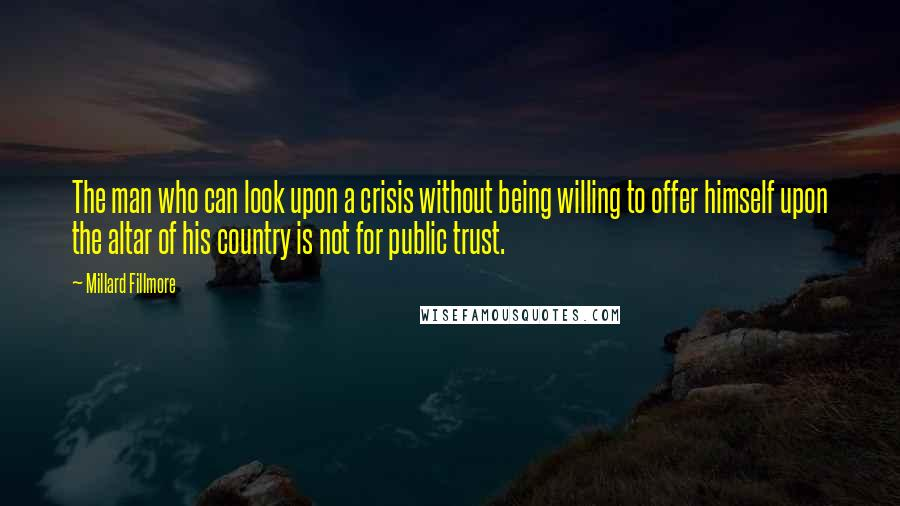 Millard Fillmore quotes: The man who can look upon a crisis without being willing to offer himself upon the altar of his country is not for public trust.