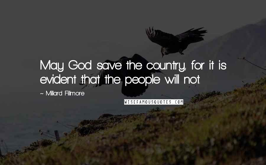 Millard Fillmore quotes: May God save the country, for it is evident that the people will not.